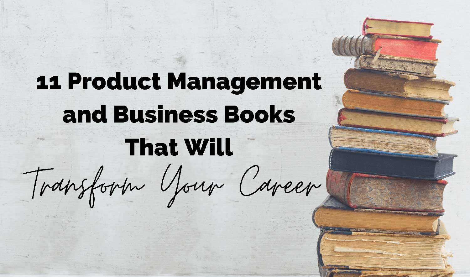 11 Product Management & Business Books That Will Transform Your Career blog cover, books and text overlay